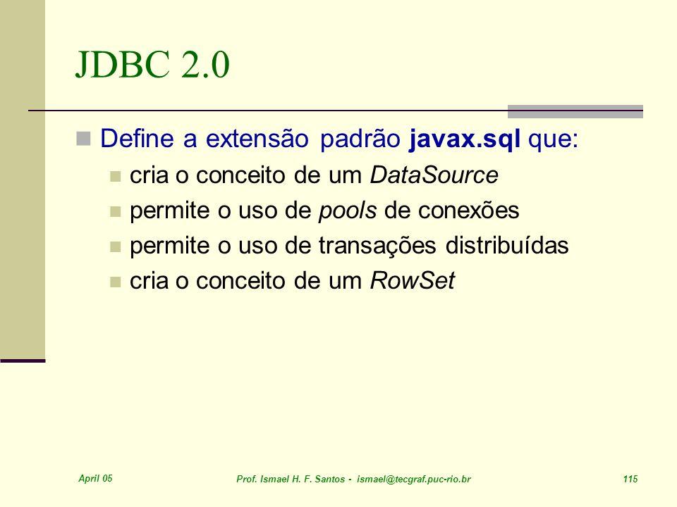 April 05 Prof. Ismael H. F. Santos - ismael@tecgraf.puc-rio.br 115 JDBC 2.0 Define a extensão padrão javax.sql que: cria o conceito de um DataSource p