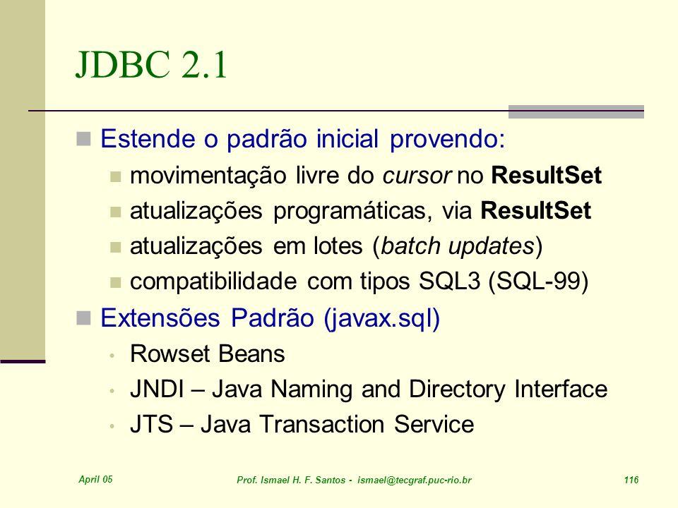 April 05 Prof. Ismael H. F. Santos - ismael@tecgraf.puc-rio.br 116 JDBC 2.1 Estende o padrão inicial provendo: movimentação livre do cursor no ResultS