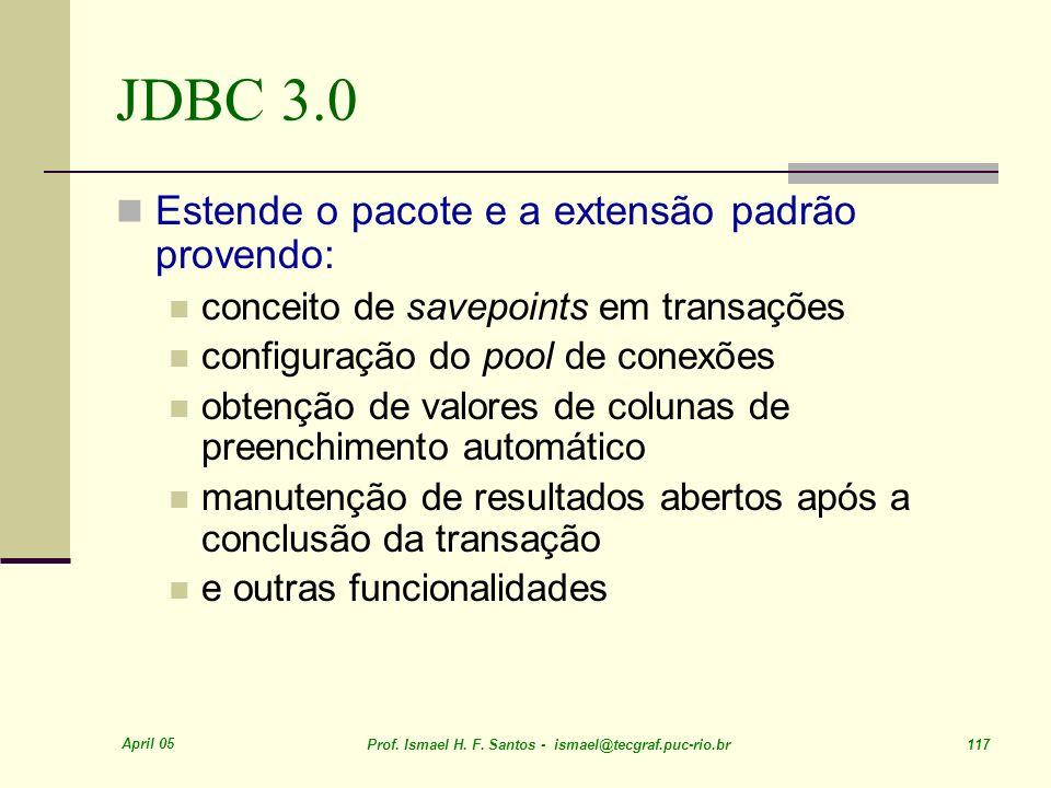 April 05 Prof. Ismael H. F. Santos - ismael@tecgraf.puc-rio.br 117 JDBC 3.0 Estende o pacote e a extensão padrão provendo: conceito de savepoints em t