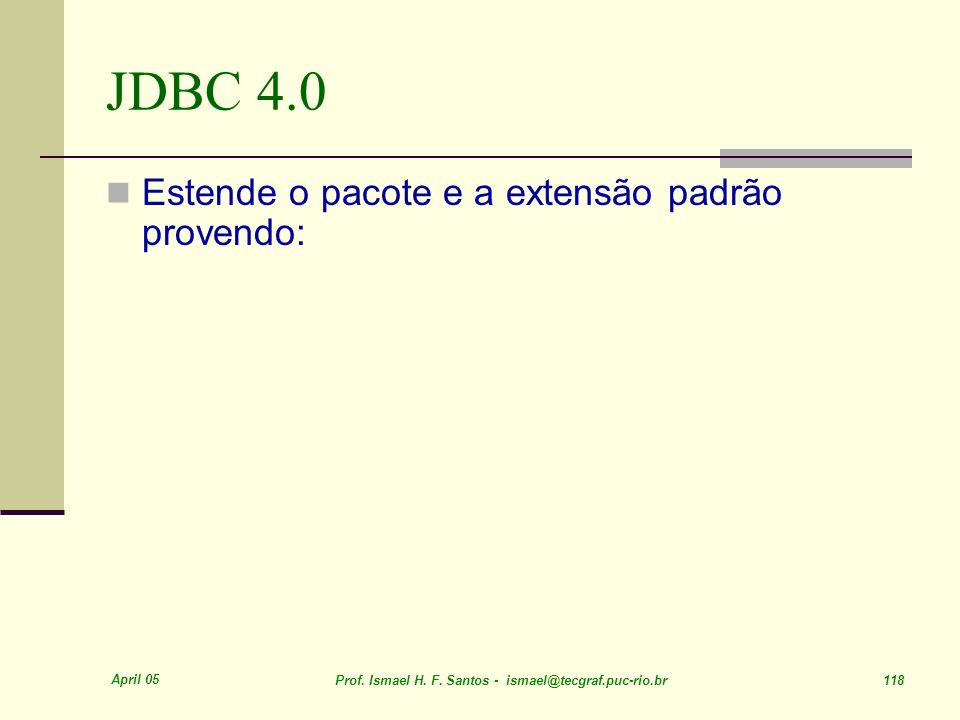 April 05 Prof. Ismael H. F. Santos - ismael@tecgraf.puc-rio.br 118 JDBC 4.0 Estende o pacote e a extensão padrão provendo: