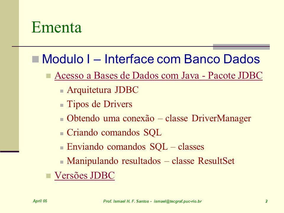 April 05 Prof. Ismael H. F. Santos - ismael@tecgraf.puc-rio.br 2 Ementa Modulo I – Interface com Banco Dados Acesso a Bases de Dados com Java - Pacote