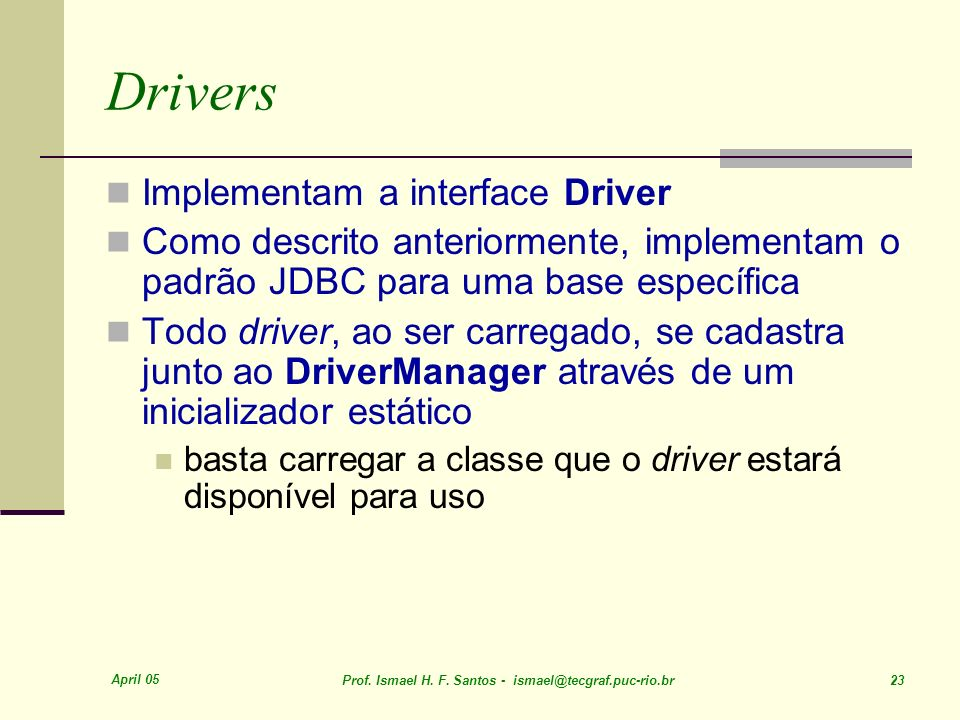 April 05 Prof. Ismael H. F. Santos - ismael@tecgraf.puc-rio.br 23 Drivers Implementam a interface Driver Como descrito anteriormente, implementam o pa