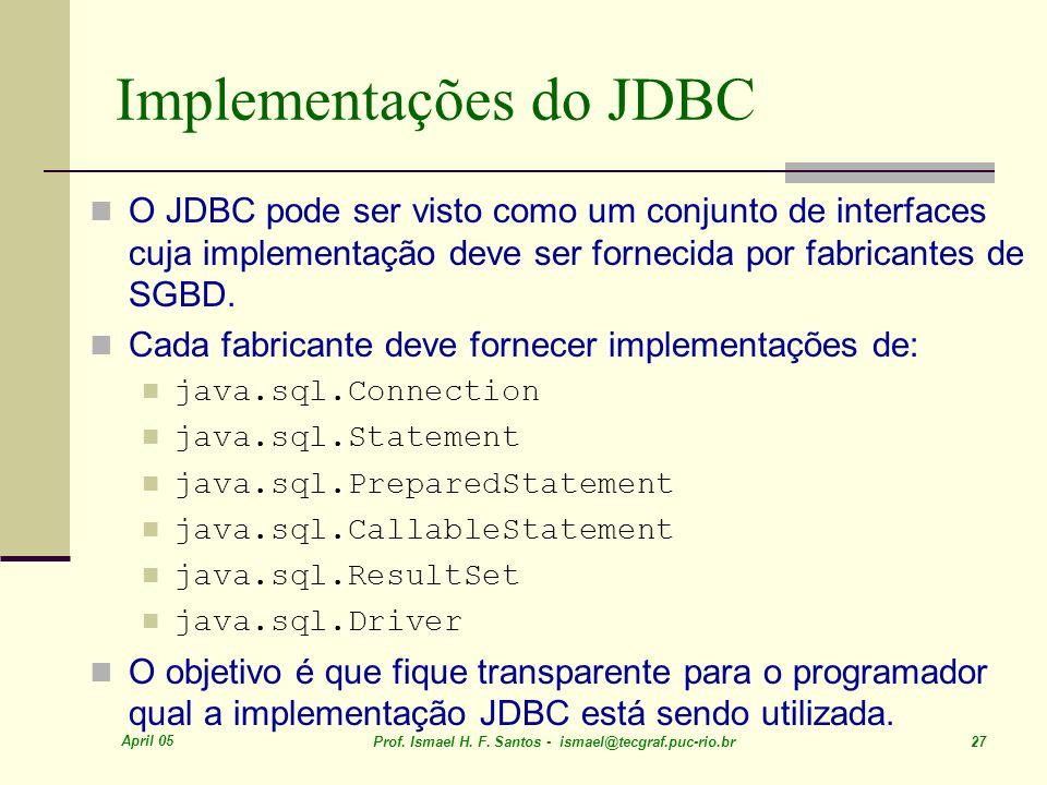 April 05 Prof. Ismael H. F. Santos - ismael@tecgraf.puc-rio.br 27 Implementações do JDBC O JDBC pode ser visto como um conjunto de interfaces cuja imp