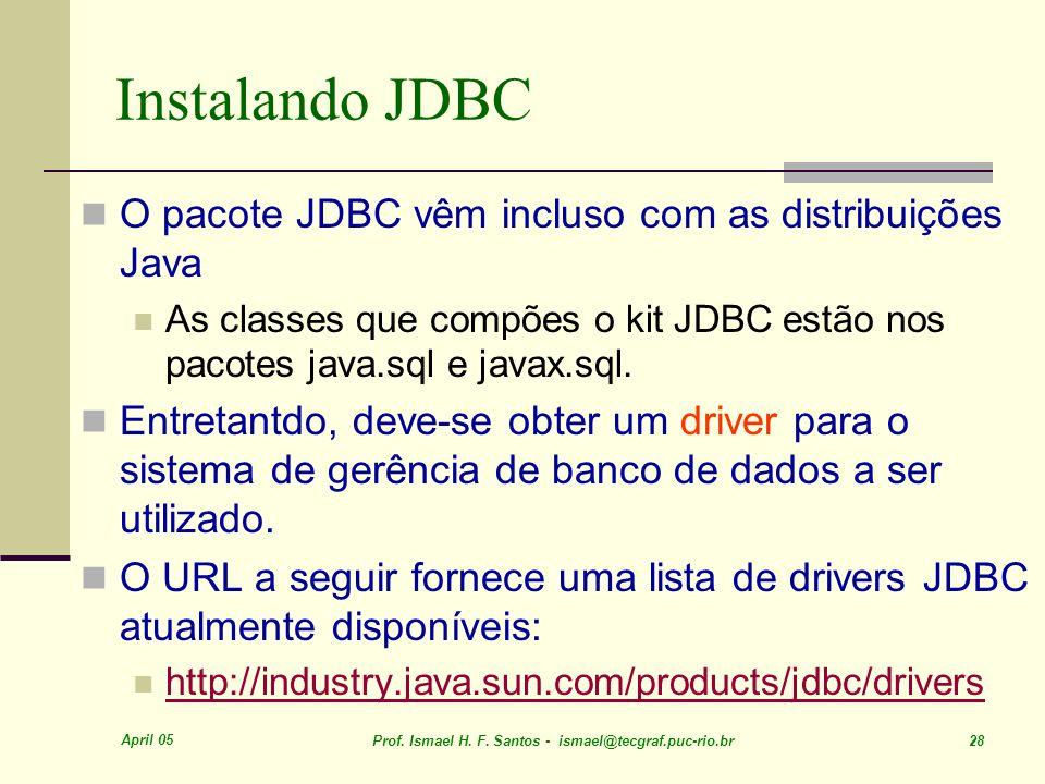 April 05 Prof. Ismael H. F. Santos - ismael@tecgraf.puc-rio.br 28 Instalando JDBC O pacote JDBC vêm incluso com as distribuições Java As classes que c