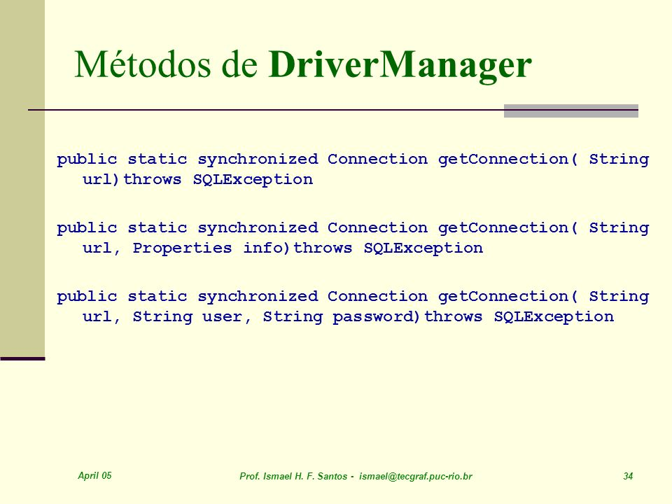 April 05 Prof. Ismael H. F. Santos - ismael@tecgraf.puc-rio.br 34 Métodos de DriverManager public static synchronized Connection getConnection( String