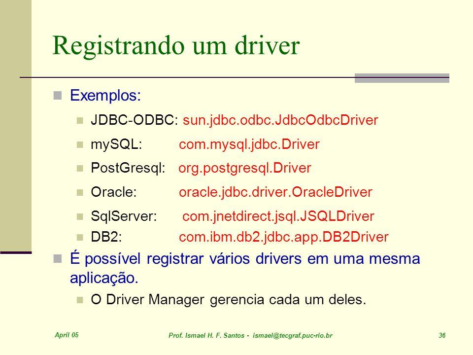 April 05 Prof. Ismael H. F. Santos - ismael@tecgraf.puc-rio.br 36 Registrando um driver Exemplos: JDBC-ODBC: sun.jdbc.odbc.JdbcOdbcDriver mySQL: com.m