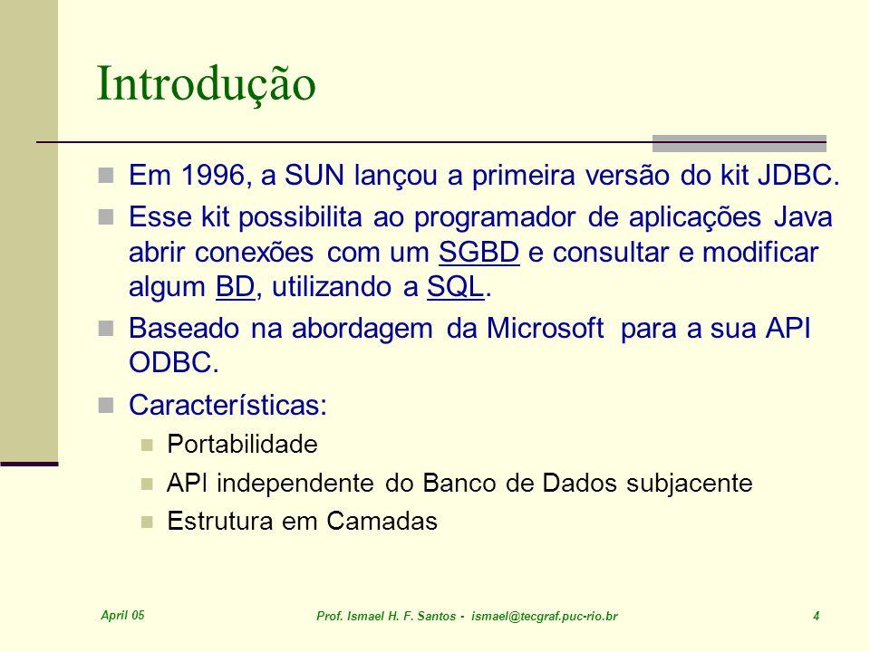 April 05 Prof. Ismael H. F. Santos - ismael@tecgraf.puc-rio.br 4 Introdução Em 1996, a SUN lançou a primeira versão do kit JDBC. Esse kit possibilita