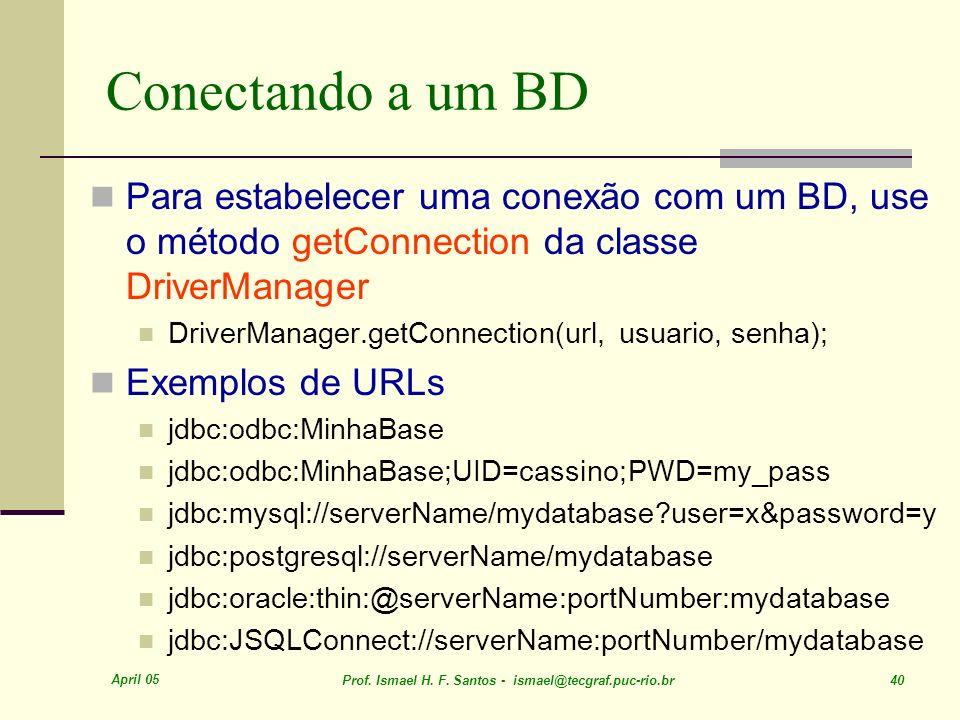 April 05 Prof. Ismael H. F. Santos - ismael@tecgraf.puc-rio.br 40 Conectando a um BD Para estabelecer uma conexão com um BD, use o método getConnectio