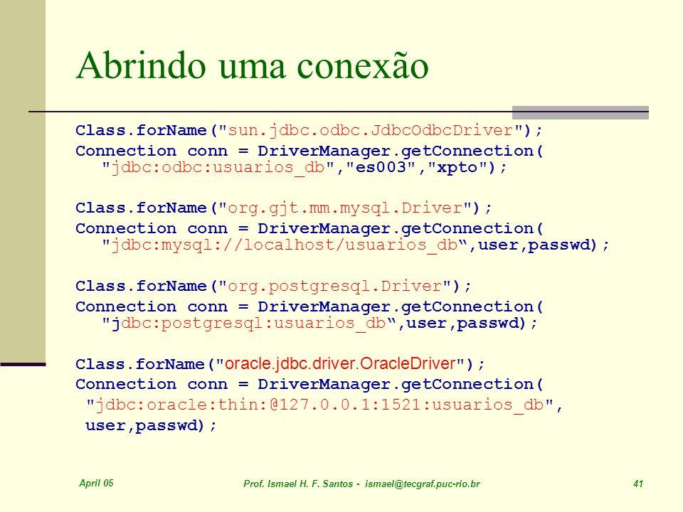 April 05 Prof. Ismael H. F. Santos - ismael@tecgraf.puc-rio.br 41 Abrindo uma conexão Class.forName(