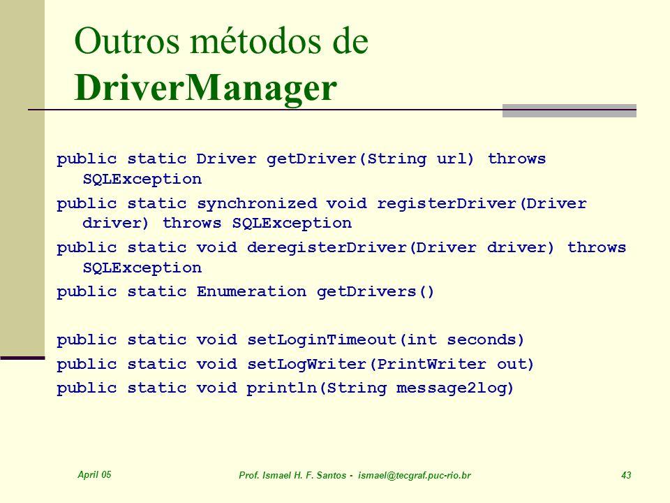April 05 Prof. Ismael H. F. Santos - ismael@tecgraf.puc-rio.br 43 Outros métodos de DriverManager public static Driver getDriver(String url) throws SQ