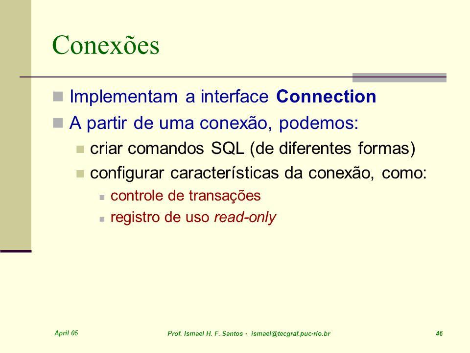 April 05 Prof. Ismael H. F. Santos - ismael@tecgraf.puc-rio.br 46 Conexões Implementam a interface Connection A partir de uma conexão, podemos: criar