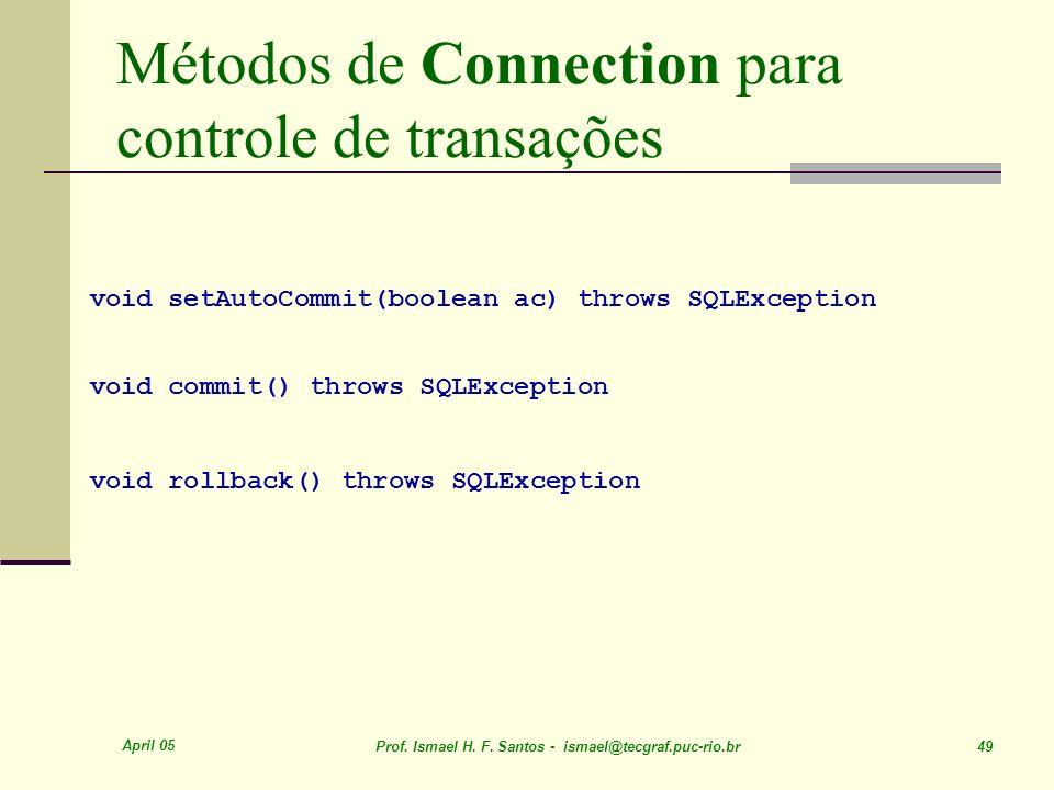 April 05 Prof. Ismael H. F. Santos - ismael@tecgraf.puc-rio.br 49 Métodos de Connection para controle de transações void setAutoCommit(boolean ac) thr