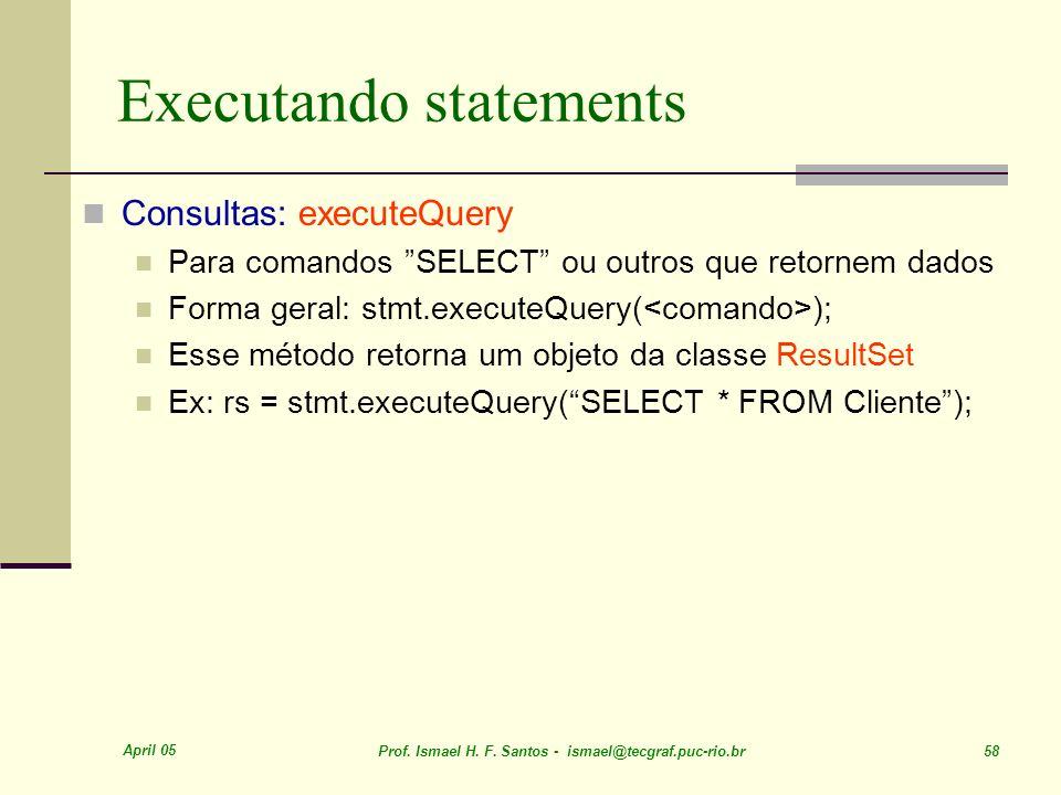 April 05 Prof. Ismael H. F. Santos - ismael@tecgraf.puc-rio.br 58 Executando statements Consultas: executeQuery Para comandos SELECT ou outros que ret