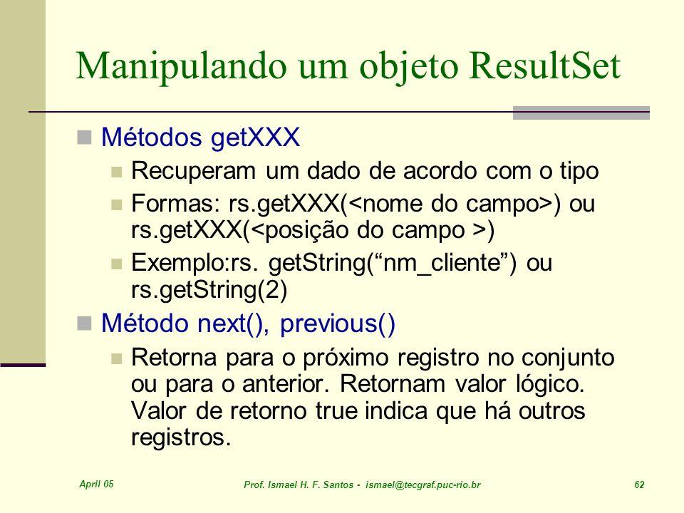 April 05 Prof. Ismael H. F. Santos - ismael@tecgraf.puc-rio.br 62 Manipulando um objeto ResultSet Métodos getXXX Recuperam um dado de acordo com o tip