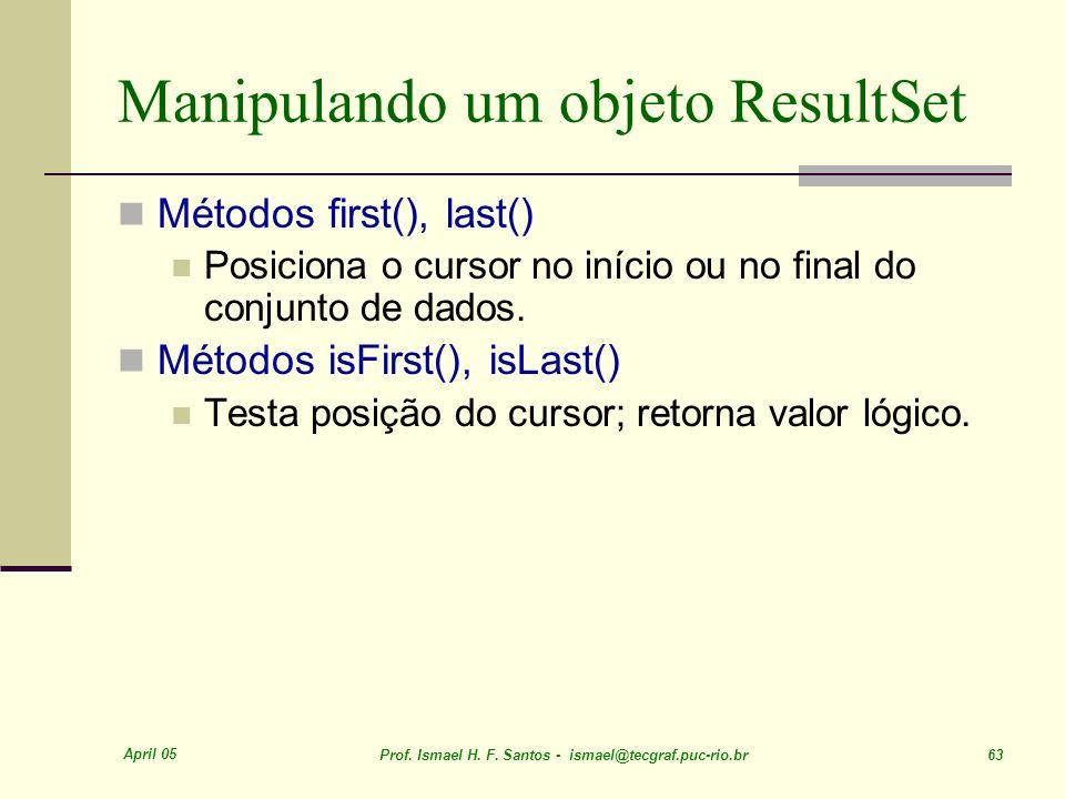 April 05 Prof. Ismael H. F. Santos - ismael@tecgraf.puc-rio.br 63 Manipulando um objeto ResultSet Métodos first(), last() Posiciona o cursor no início