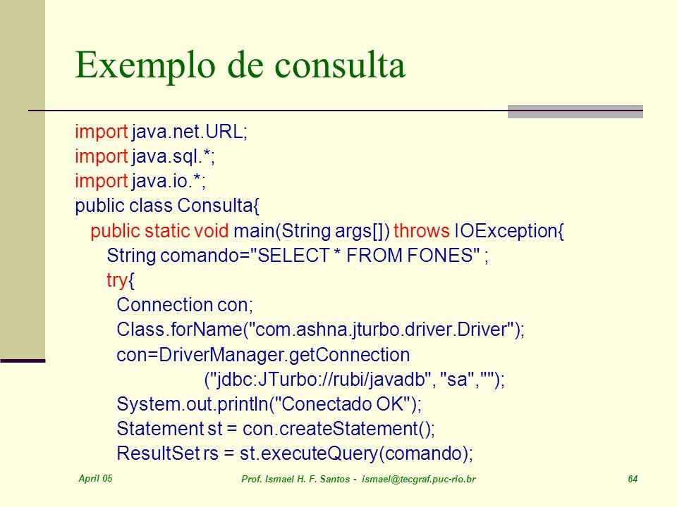 April 05 Prof. Ismael H. F. Santos - ismael@tecgraf.puc-rio.br 64 Exemplo de consulta import java.net.URL; import java.sql.*; import java.io.*; public