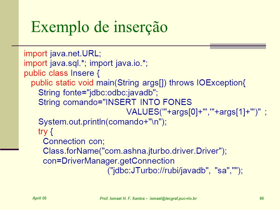 April 05 Prof. Ismael H. F. Santos - ismael@tecgraf.puc-rio.br 66 Exemplo de inserção import java.net.URL; import java.sql.*; import java.io.*; public