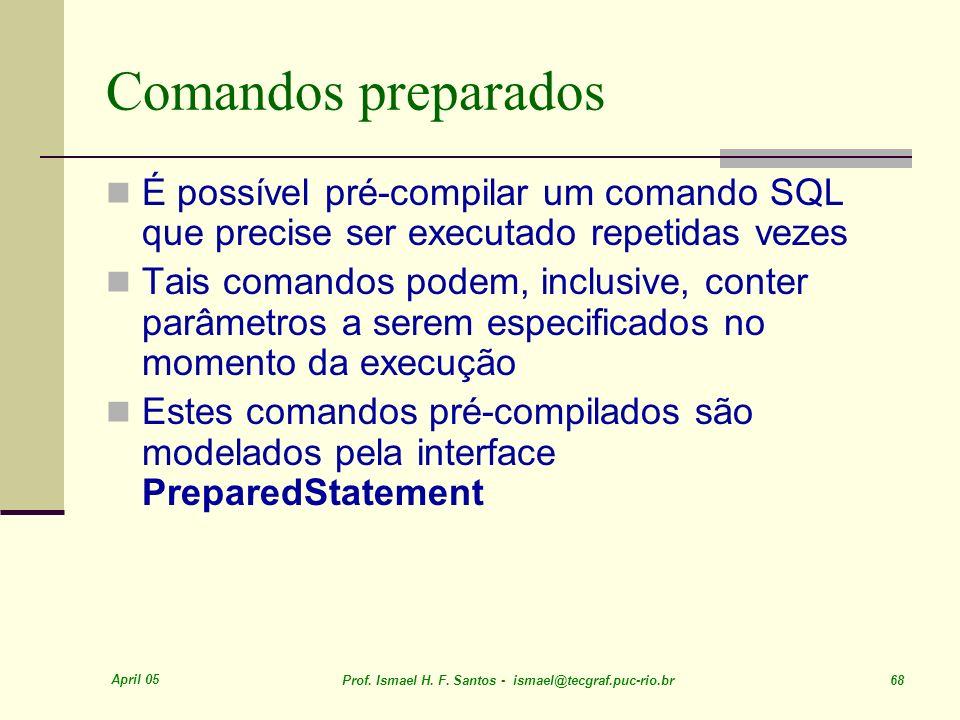 April 05 Prof. Ismael H. F. Santos - ismael@tecgraf.puc-rio.br 68 Comandos preparados É possível pré-compilar um comando SQL que precise ser executado