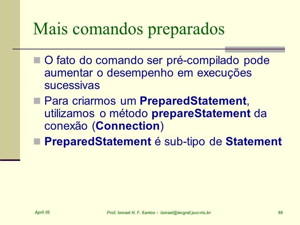 April 05 Prof. Ismael H. F. Santos - ismael@tecgraf.puc-rio.br 69 Mais comandos preparados O fato do comando ser pré-compilado pode aumentar o desempe