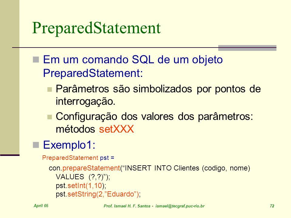 April 05 Prof. Ismael H. F. Santos - ismael@tecgraf.puc-rio.br 72 PreparedStatement Em um comando SQL de um objeto PreparedStatement: Parâmetros são s
