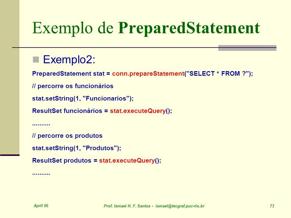 April 05 Prof. Ismael H. F. Santos - ismael@tecgraf.puc-rio.br 73 Exemplo de PreparedStatement Exemplo2: PreparedStatement stat = conn.prepareStatemen