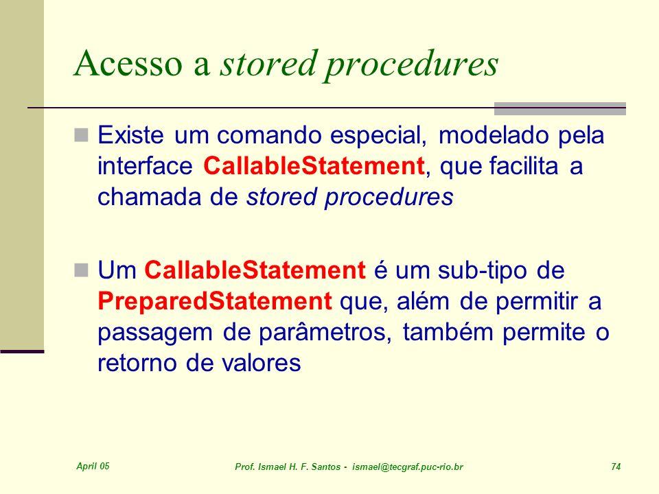 April 05 Prof. Ismael H. F. Santos - ismael@tecgraf.puc-rio.br 74 Acesso a stored procedures Existe um comando especial, modelado pela interface Calla