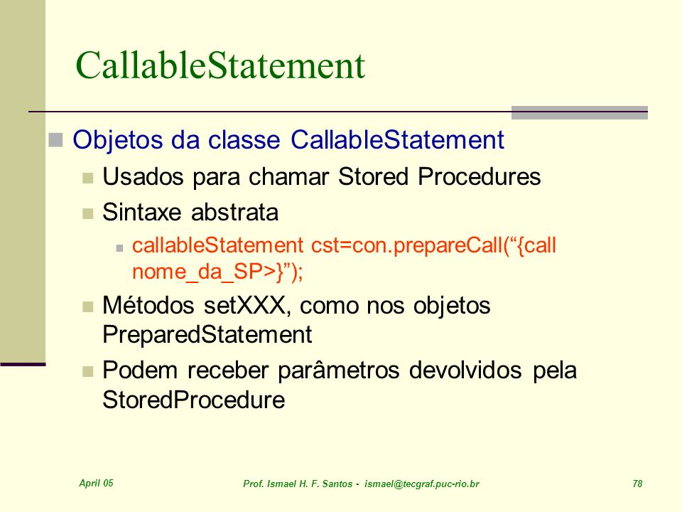 April 05 Prof. Ismael H. F. Santos - ismael@tecgraf.puc-rio.br 78 CallableStatement Objetos da classe CallableStatement Usados para chamar Stored Proc