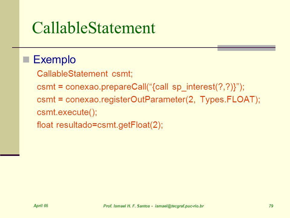 April 05 Prof. Ismael H. F. Santos - ismael@tecgraf.puc-rio.br 79 CallableStatement Exemplo CallableStatement csmt; csmt = conexao.prepareCall({call s