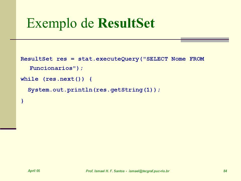 April 05 Prof. Ismael H. F. Santos - ismael@tecgraf.puc-rio.br 84 Exemplo de ResultSet ResultSet res = stat.executeQuery(