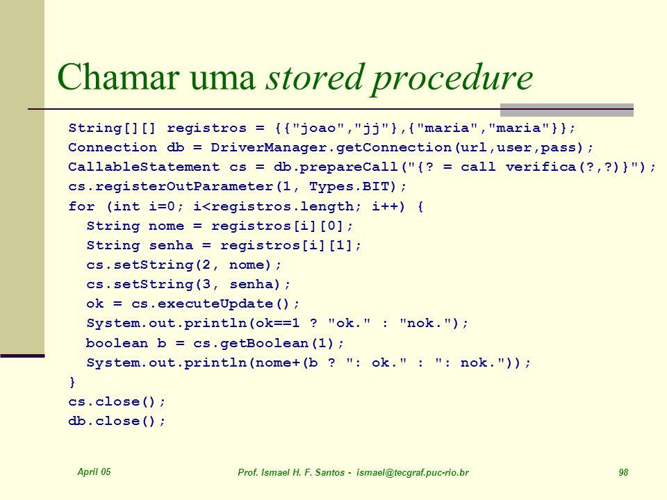 April 05 Prof. Ismael H. F. Santos - ismael@tecgraf.puc-rio.br 98 Chamar uma stored procedure String[][] registros = {{