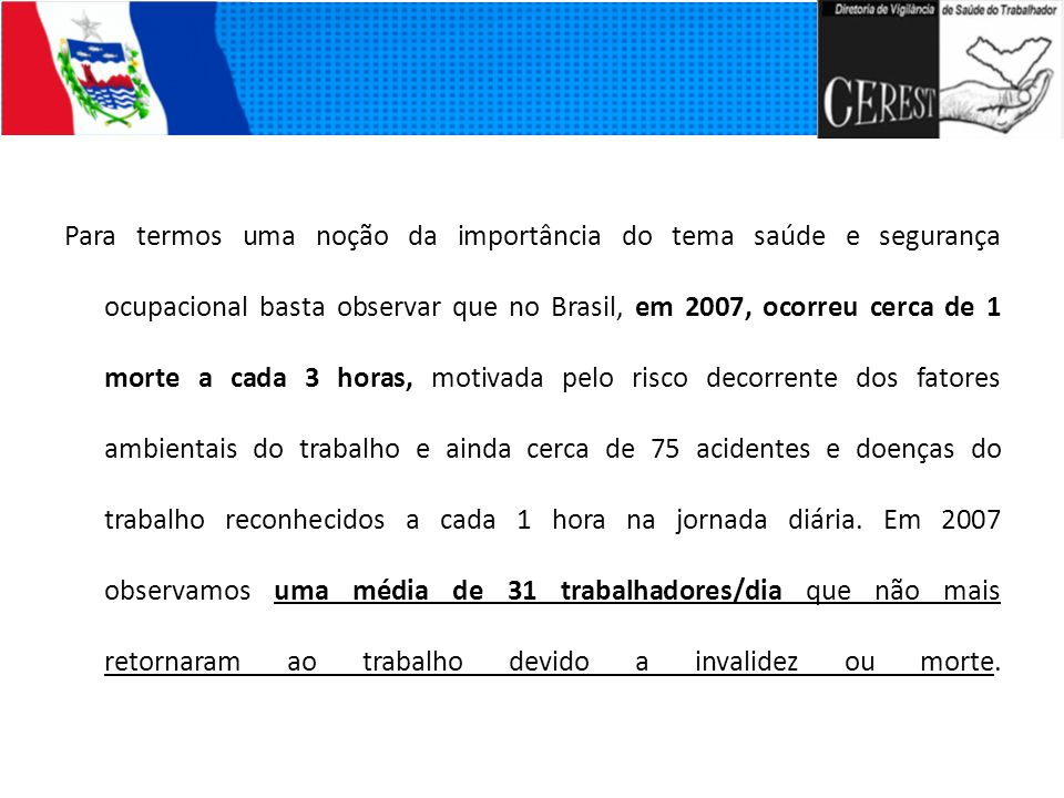 Para termos uma noção da importância do tema saúde e segurança ocupacional basta observar que no Brasil, em 2007, ocorreu cerca de 1 morte a cada 3 ho