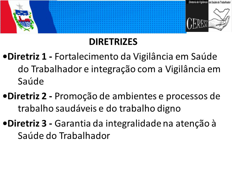 DIRETRIZES Diretriz 1 - Fortalecimento da Vigilância em Saúde do Trabalhador e integração com a Vigilância em Saúde Diretriz 2 - Promoção de ambientes