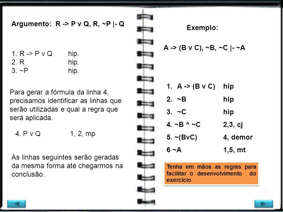 Argumento: R -> P v Q, R, ~P |- Q Exemplo: 1. R -> P v Q hip. 2. Rhip. 3. ~P hip. Para gerar a fórmula da linha 4, precisamos identificar as linhas qu