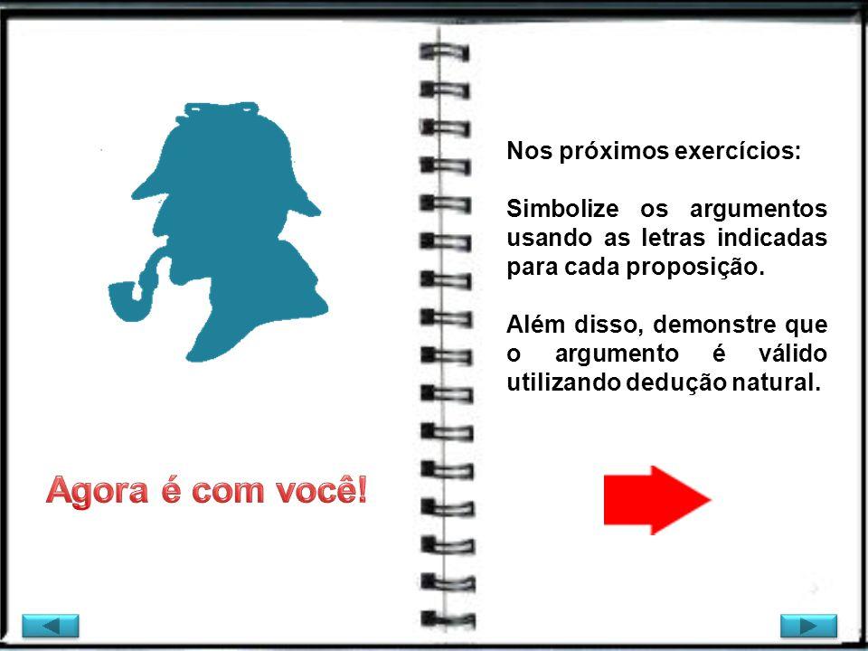 Nos próximos exercícios: Simbolize os argumentos usando as letras indicadas para cada proposição. Além disso, demonstre que o argumento é válido utili