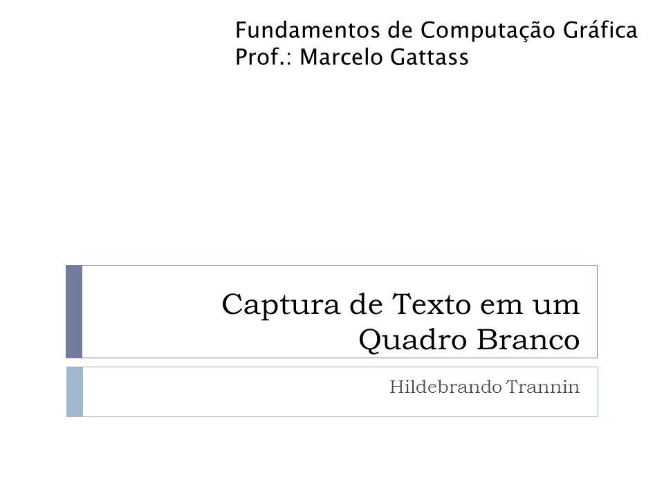 Captura de Texto em um Quadro Branco Hildebrando Trannin Fundamentos de Computação Gráfica Prof.: Marcelo Gattass
