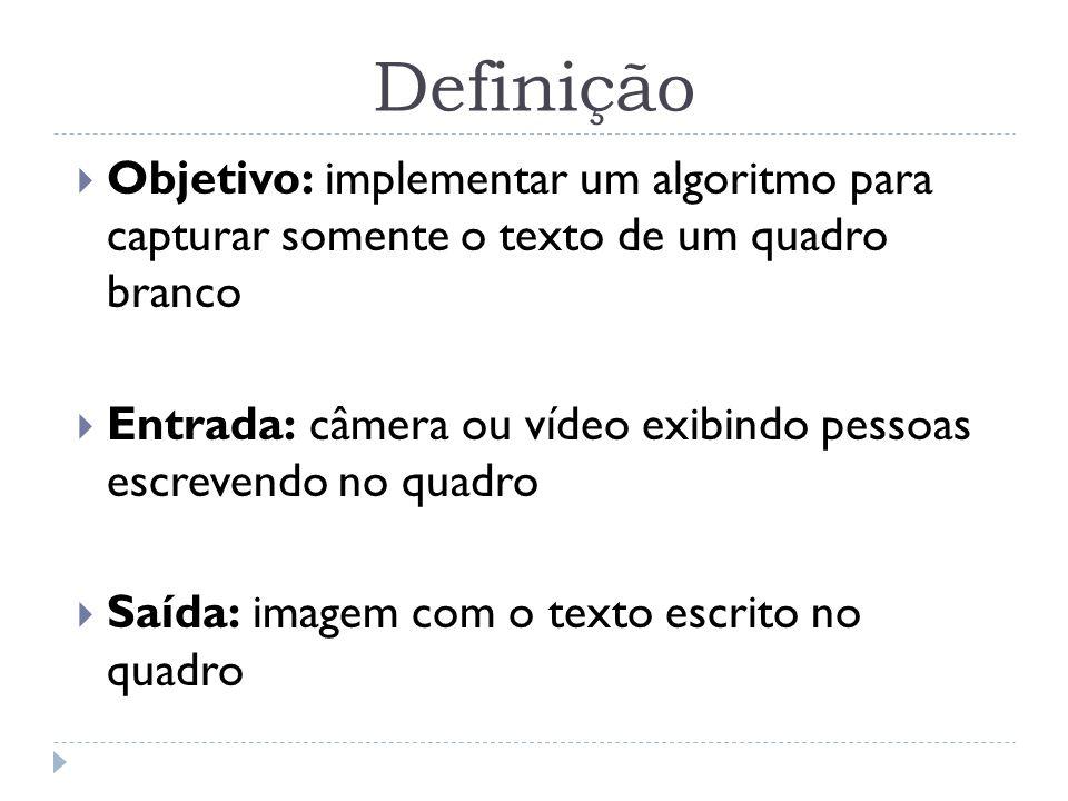 Definição Objetivo: implementar um algoritmo para capturar somente o texto de um quadro branco Entrada: câmera ou vídeo exibindo pessoas escrevendo no