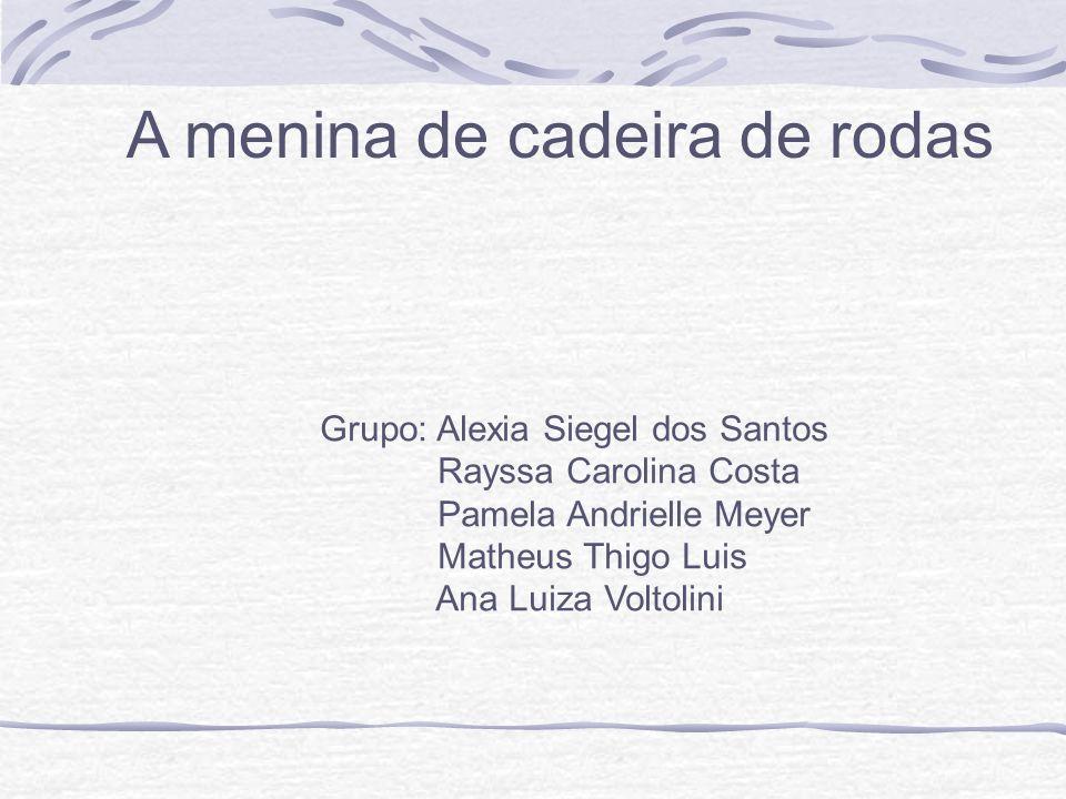 A menina de cadeira de rodas Grupo: Alexia Siegel dos Santos Rayssa Carolina Costa Pamela Andrielle Meyer Matheus Thigo Luis Ana Luiza Voltolini