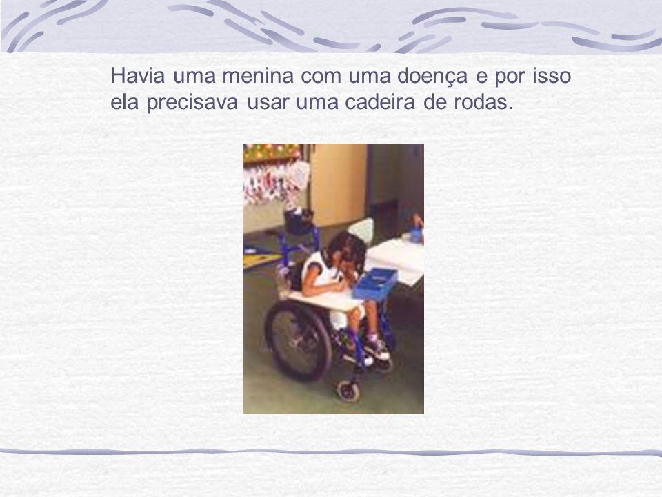 Havia uma menina com uma doença e por isso ela precisava usar uma cadeira de rodas.