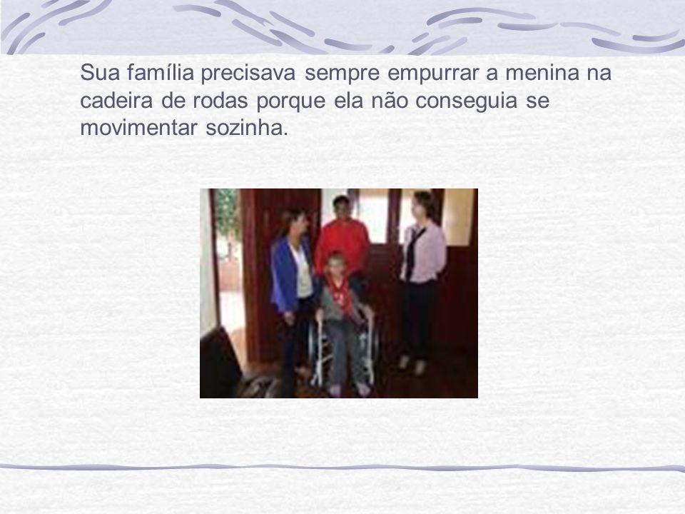 Sua família precisava sempre empurrar a menina na cadeira de rodas porque ela não conseguia se movimentar sozinha.