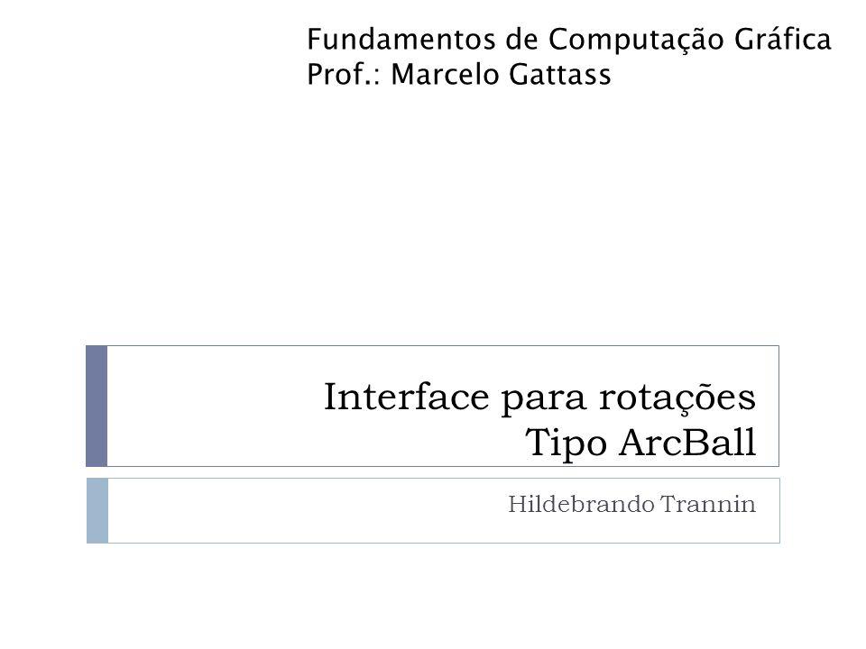 Definição Objetivo: implementar um algoritmo para realizar a rotação de um cubo utilizando o conceito de arcball Entrada: captura do movimento do mouse Saída: cubo girado de acordo com movimento do mouse no arcball