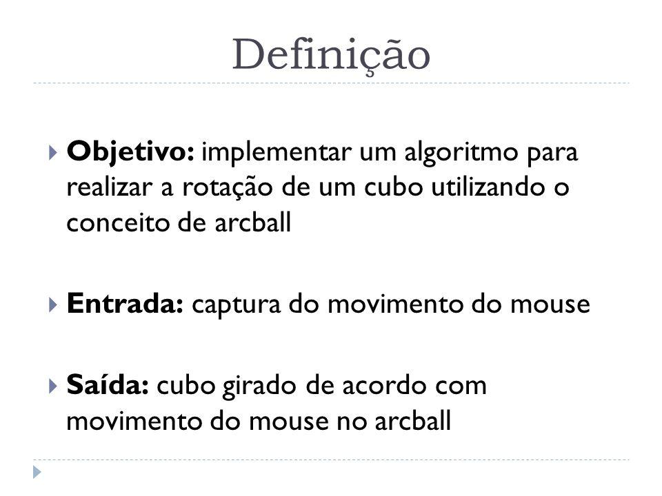 Definição Objetivo: implementar um algoritmo para realizar a rotação de um cubo utilizando o conceito de arcball Entrada: captura do movimento do mous