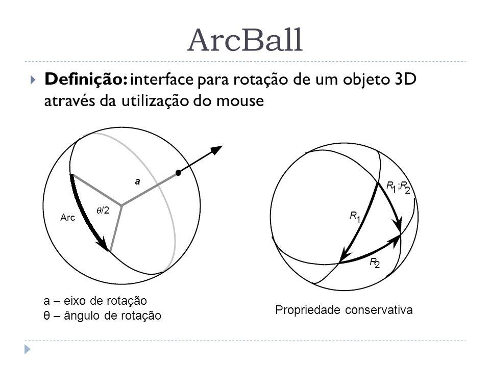 ArcBall Definição: interface para rotação de um objeto 3D através da utilização do mouse a – eixo de rotação θ – ângulo de rotação Propriedade conserv