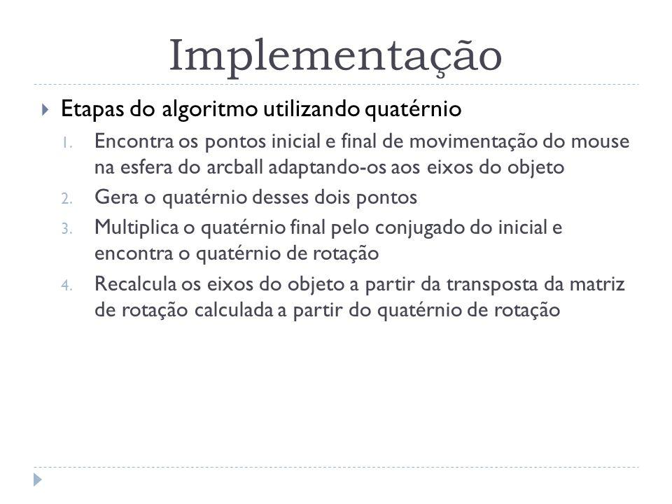 Implementação Etapas do algoritmo utilizando quatérnio 1. Encontra os pontos inicial e final de movimentação do mouse na esfera do arcball adaptando-o