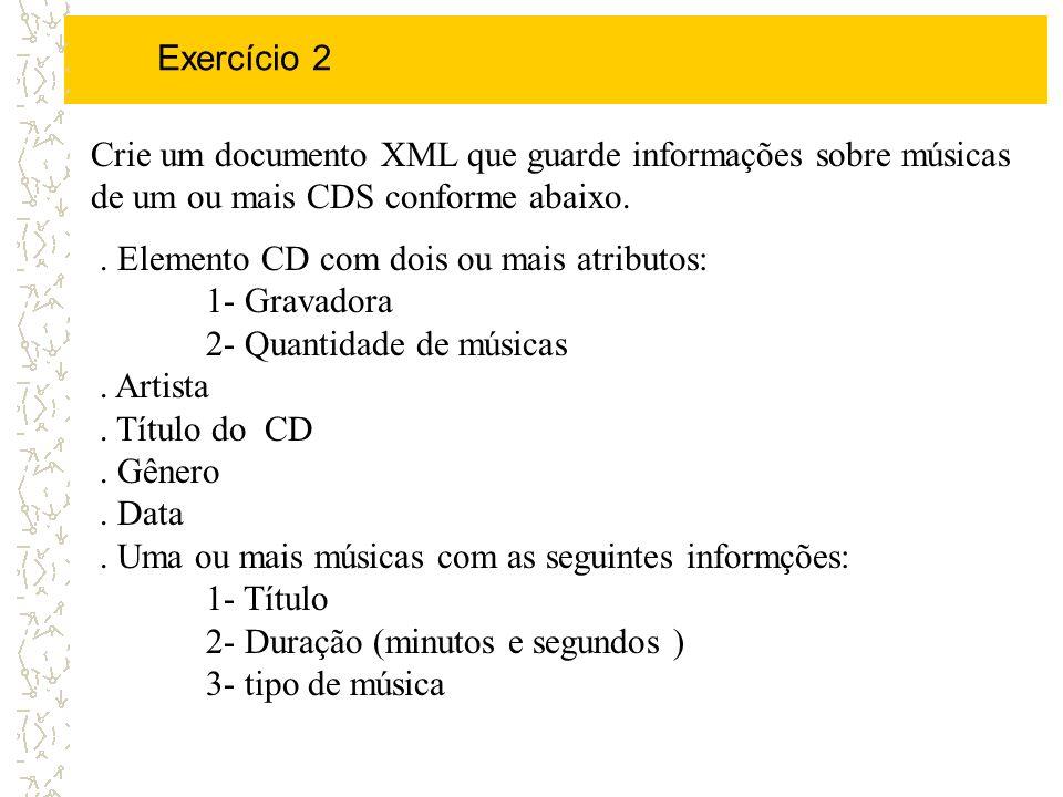 Exercício 2 Crie um documento XML que guarde informações sobre músicas de um ou mais CDS conforme abaixo.. Elemento CD com dois ou mais atributos: 1-