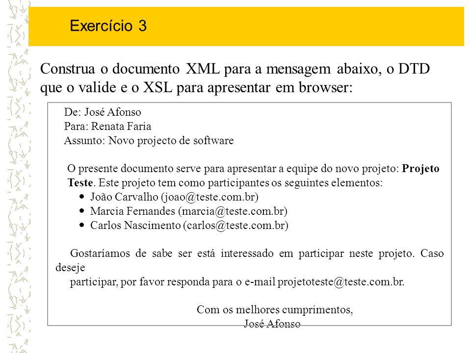 Exercício 3 Construa o documento XML para a mensagem abaixo, o DTD que o valide e o XSL para apresentar em browser: De: José Afonso Para: Renata Faria