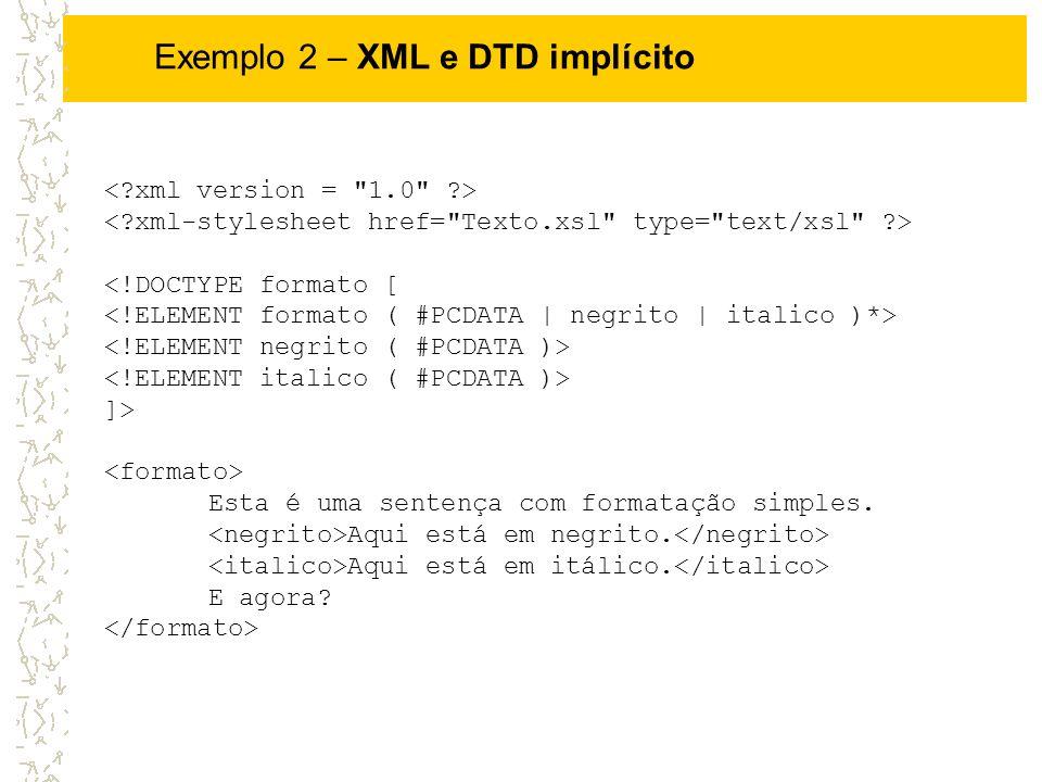<!DOCTYPE formato [ ]> Esta é uma sentença com formatação simples. Aqui está em negrito. Aqui está em itálico. E agora? Exemplo 2 – XML e DTD implícit