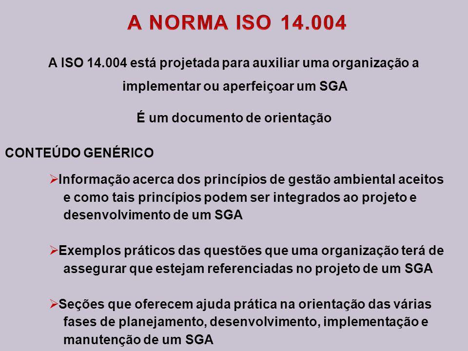 A ISO 14.004 está projetada para auxiliar uma organização a implementar ou aperfeiçoar um SGA É um documento de orientação CONTEÚDO GENÉRICO Informação acerca dos princípios de gestão ambiental aceitos e como tais princípios podem ser integrados ao projeto e desenvolvimento de um SGA Exemplos práticos das questões que uma organização terá de assegurar que estejam referenciadas no projeto de um SGA Seções que oferecem ajuda prática na orientação das várias fases de planejamento, desenvolvimento, implementação e manutenção de um SGA