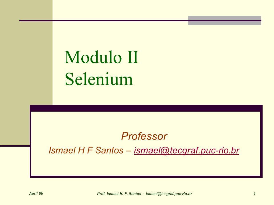 April 05 Prof. Ismael H. F. Santos - ismael@tecgraf.puc-rio.br 1 Modulo II Selenium Professor Ismael H F Santos – ismael@tecgraf.puc-rio.brismael@tecg
