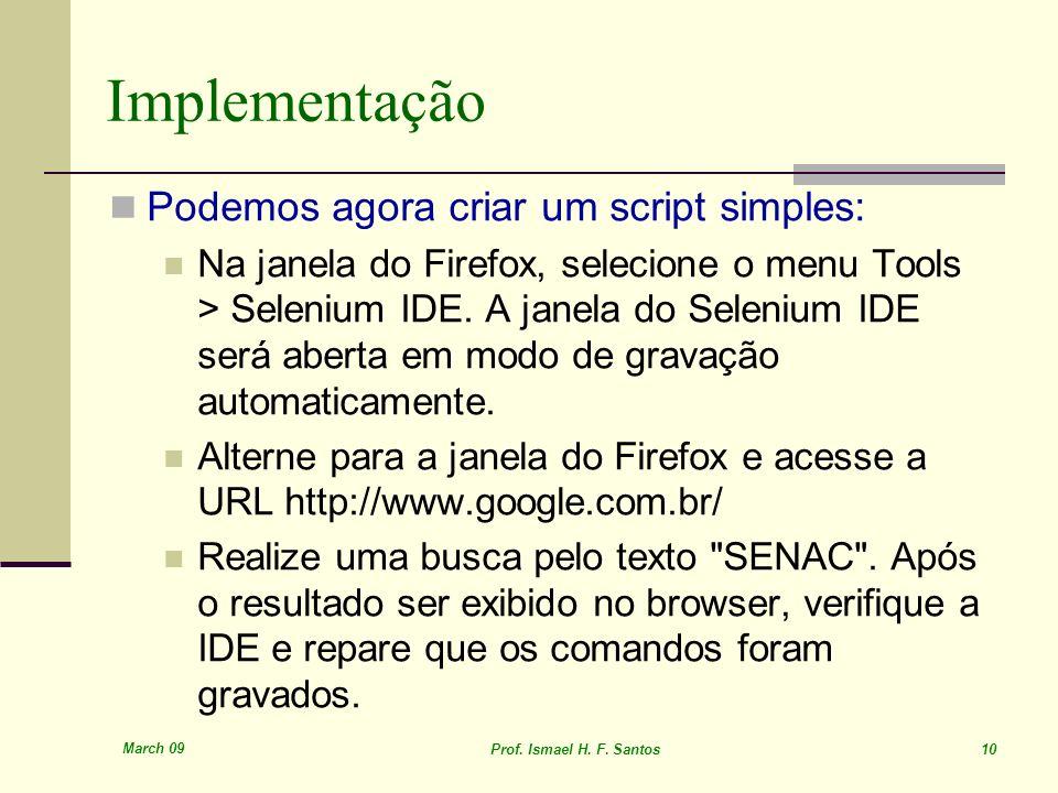 March 09 Prof. Ismael H. F. Santos 10 Implementação Podemos agora criar um script simples: Na janela do Firefox, selecione o menu Tools > Selenium IDE