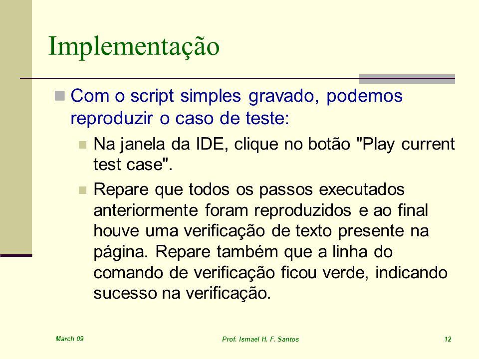 March 09 Prof. Ismael H. F. Santos 12 Implementação Com o script simples gravado, podemos reproduzir o caso de teste: Na janela da IDE, clique no botã